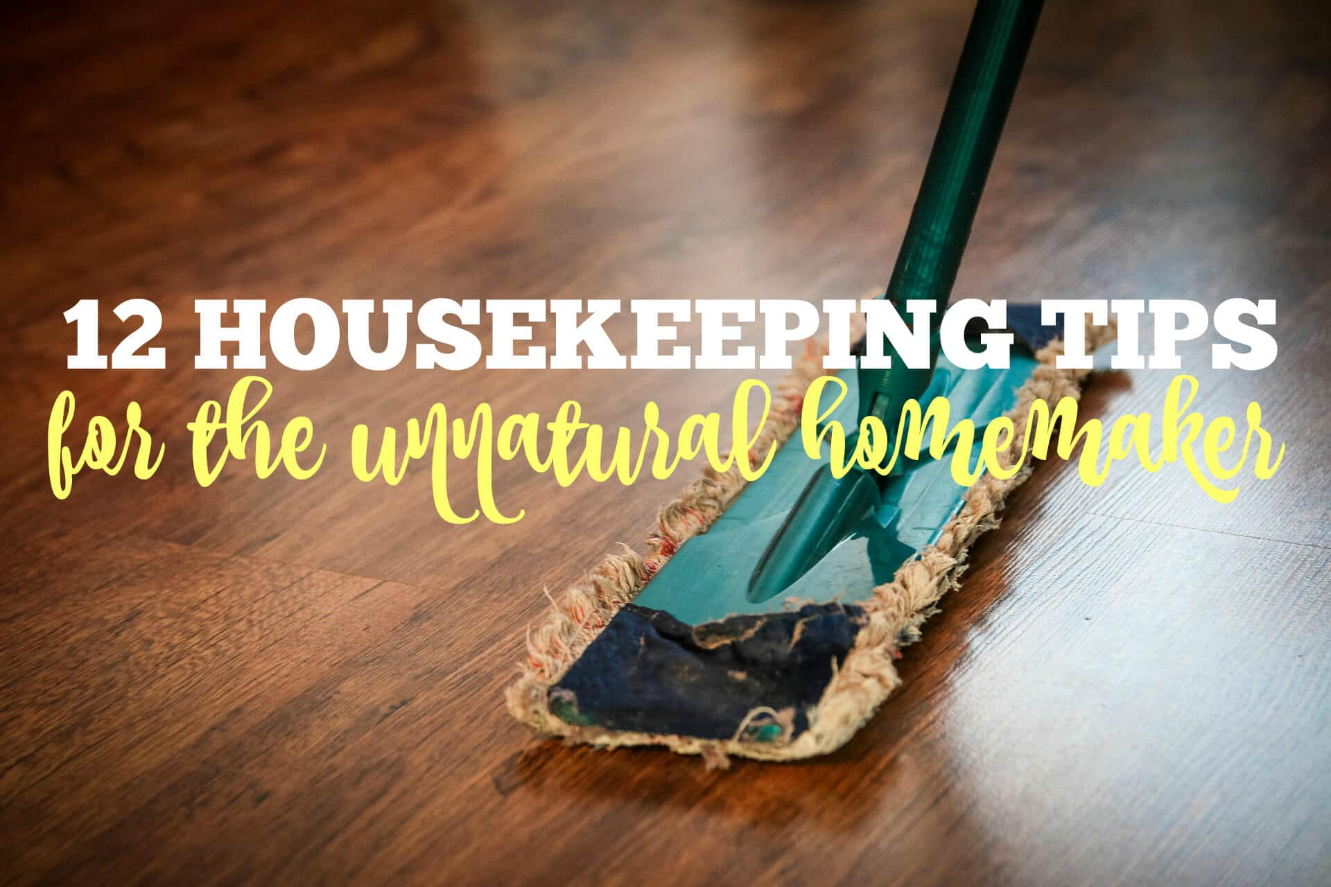 12 Housekeeping Tips for the Unnatural Homemaker