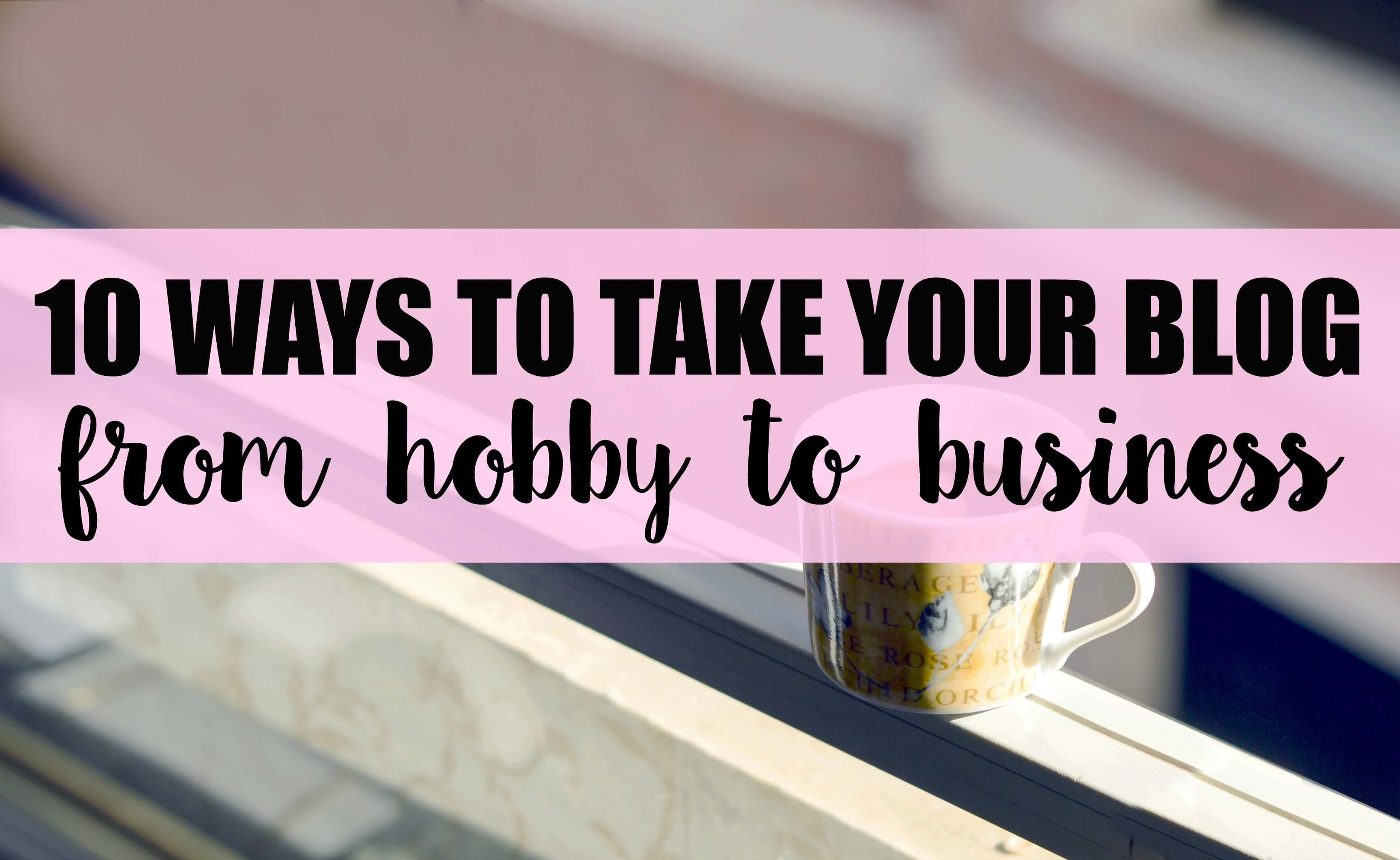 10 Ways to Take Your Blog from Hobby to Business