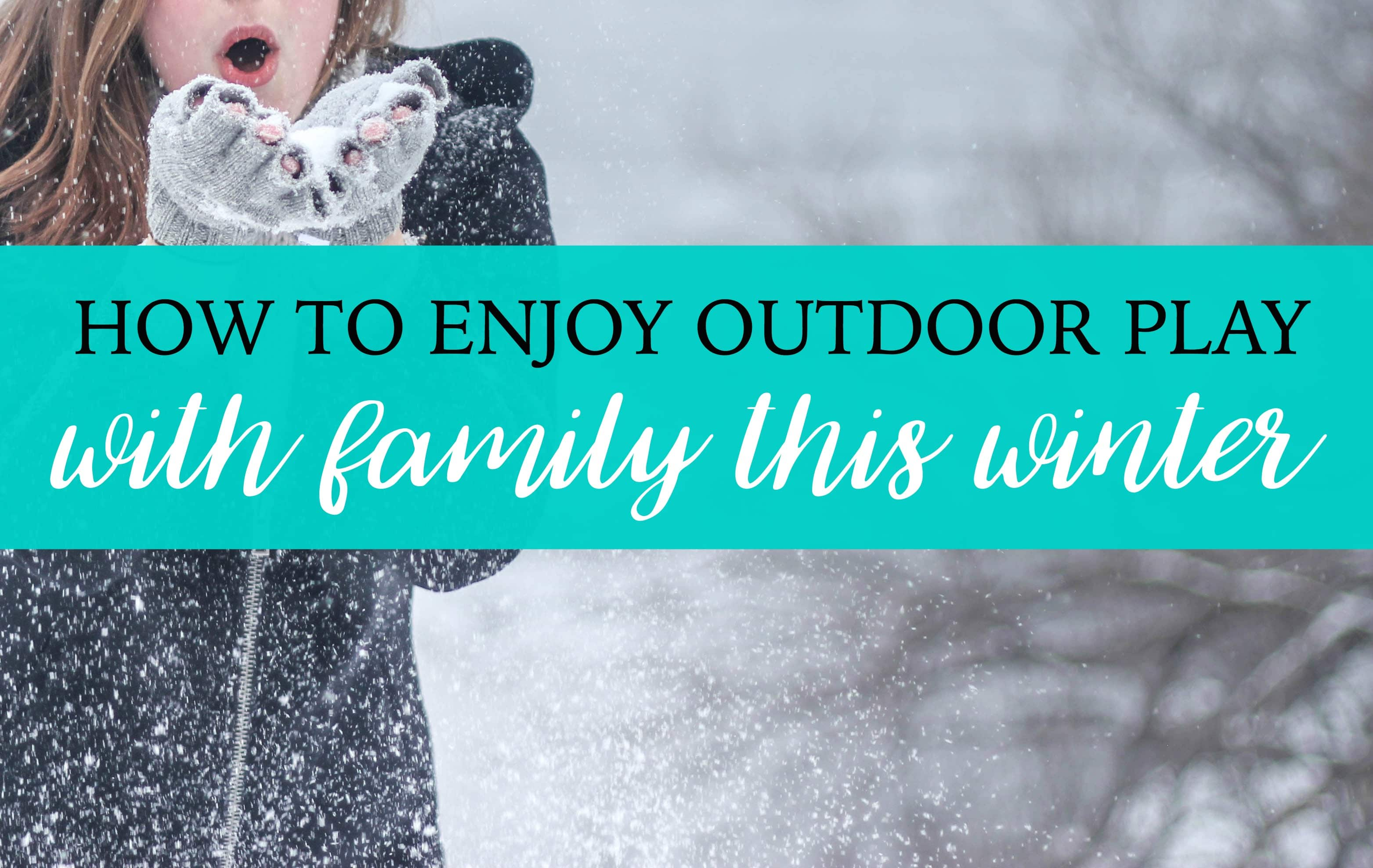 How to Enjoy Outdoor Play with Family This Winter