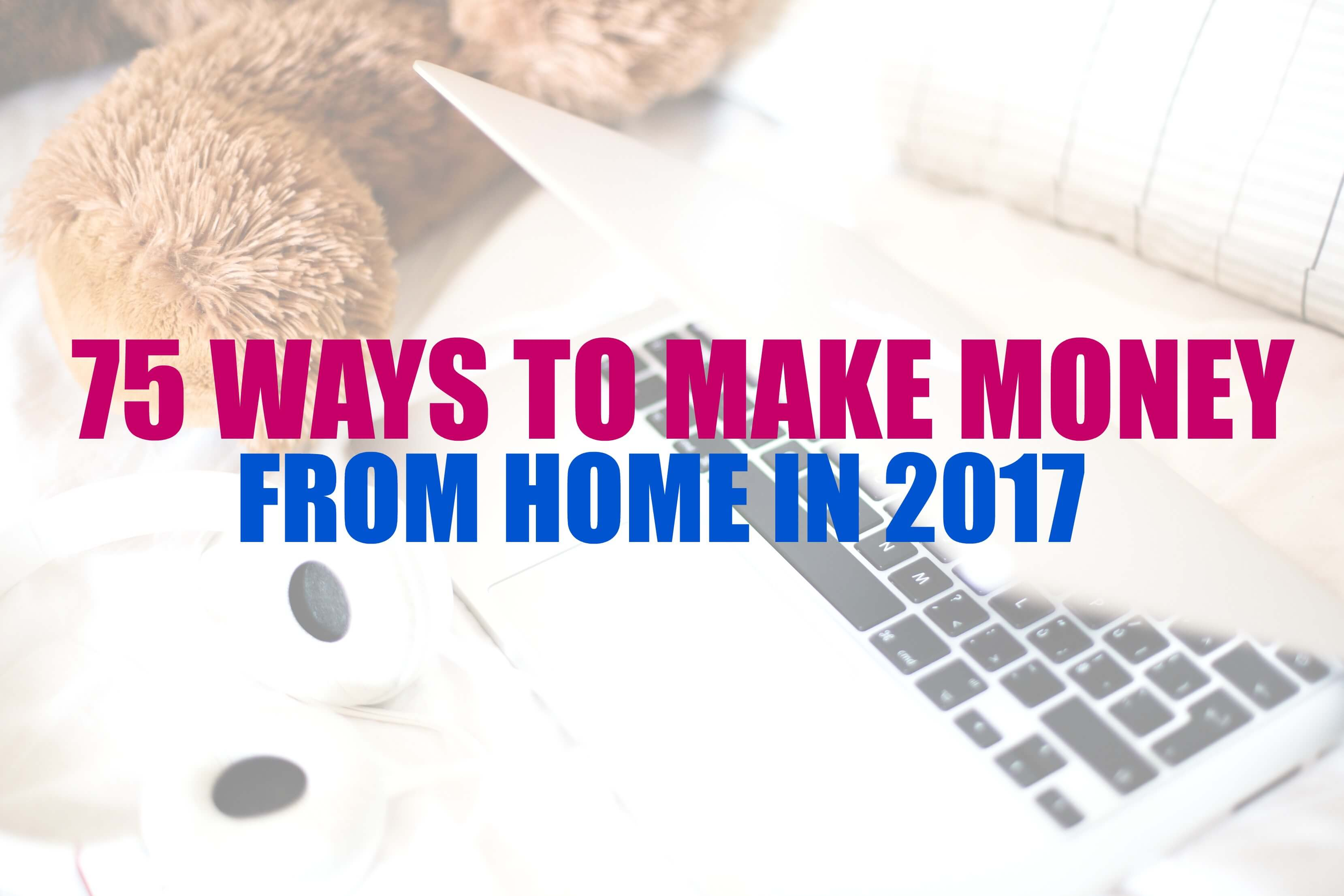 75 Ways to Earn Money From Home in 2017