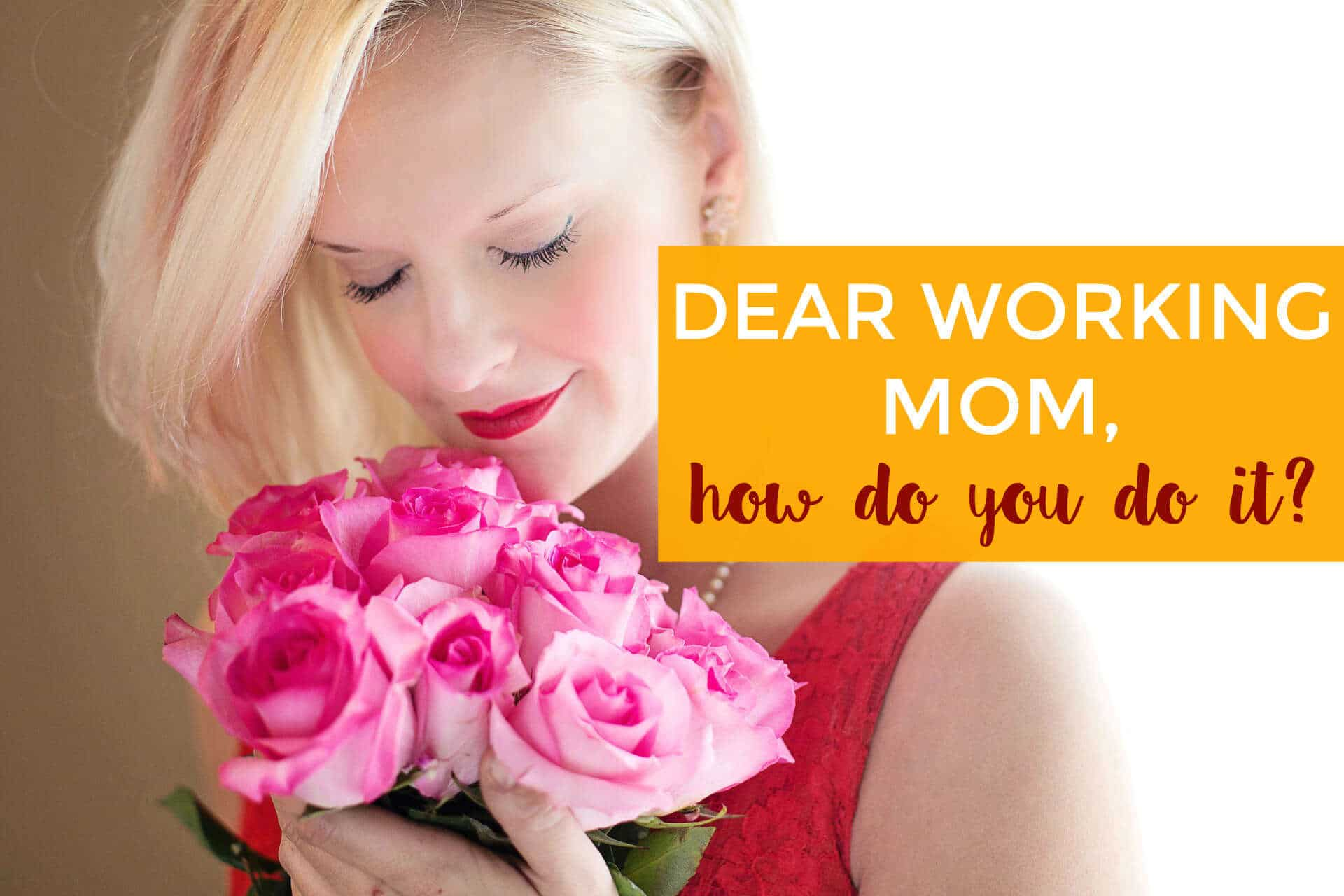 Dear Working Mom: How Do You Do It?